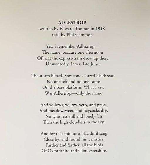 Adlestrop By Edward Thomas Yes. I remember Adlestrop— The name, because one afternoon Of heat the express-train drew up there Unwontedly. It was late June. The steam hissed. Someone cleared his throat. No one left and no one came On the bare platform. What I saw Was Adlestrop—only the name And willows, willow-herb, and grass, And meadowsweet, and haycocks dry, No whit less still and lonely fair Than the high cloudlets in the sky. And for that minute a blackbird sang Close by, and round him, mistier, Farther and farther, all the birds Of Oxfordshire and Gloucestershire.