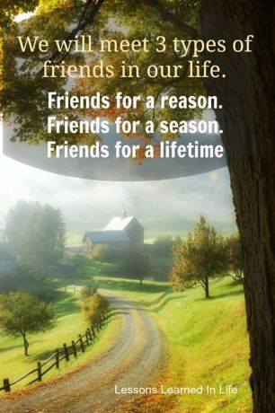 3 types of friends:  for a reason, a season, and a lifetime.