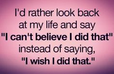 inspirational picture quote i d rather look back at my life and say i can t believe i did that instead of saying i wish i did that
