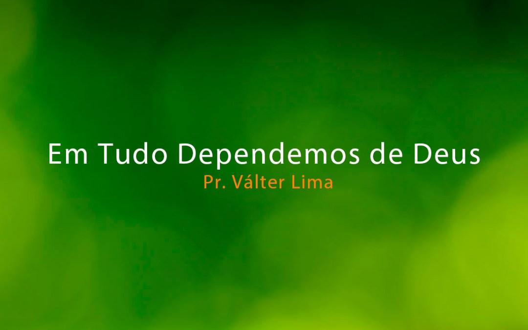 Em Tudo Dependemos de Deus – Pr. Válter Lima