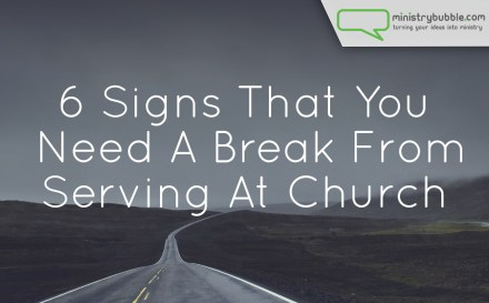 6 Signs That You Need A Break From Serving At Church | Ministry Bubble