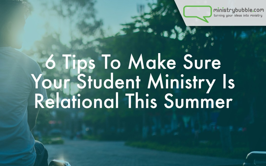 6 Tips To Make Sure Your Student Ministry Is Relational This Summer