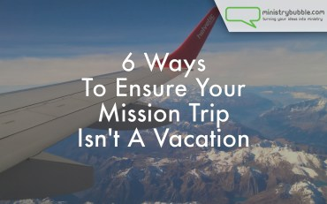 6 Ways To Ensure Your Mission Trip Isn't A Vacation | Ministry Bubble