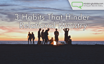 3 Habits That Hinder Relational Ministry | Ministry Bubble