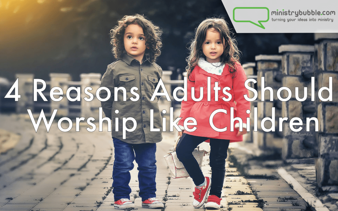 4 Reasons Adults Should Worship Like Children