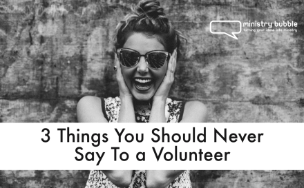 3 Things You Should Never Say To a Volunteer | Ministry Bubble.com