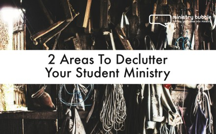 2 Areas To Declutter Your Student Ministry | Ministry Bubble