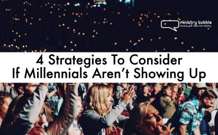 4 Strategies To Consider If Millennials Aren't Showing Up | Ministry Bubble
