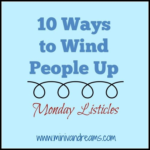 10 Ways to Wind People Up | Monday Listicles via Mini Van Dreams #mondaylisticles #mondaybloghops