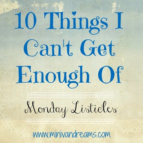 10 Things I Can't Get Enough Of: Monday Listicles | Mini Van Dreams