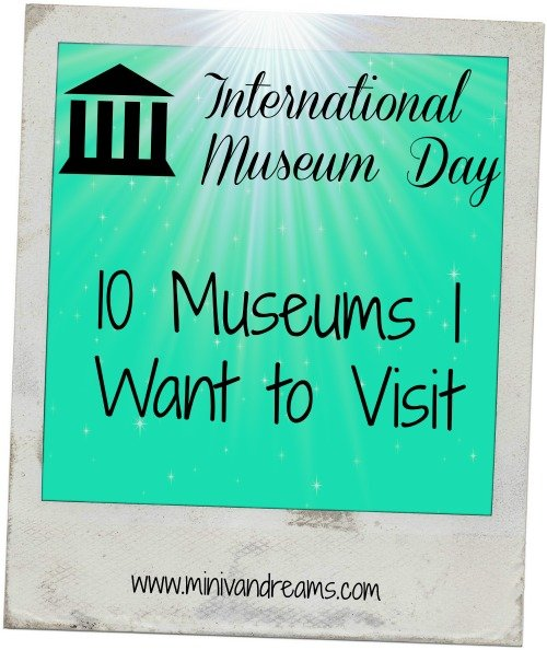 10 Museums I Want to Visit | Mini Van Dreams