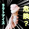 ラクトアイスとアイスクリームは違う?危険で太る最悪なのはどっち?