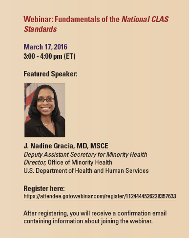 Webinar: Fundamentals of the National CLASStandardsMarch 17, 20163:00 - 4:00 pm (ET)Featured Speaker: (Photo of J. Nadine Gracia, MD, MSCE)J. Nadine Gracia, MD, MSCEDeputy Assistant Secretary for Minority HealthDirector, Office of Minority HealthU.S. Department of Health and Human ServicesRegister here:https://attendee.gotowebinar.com/register/1124444526228357633After registering, you will receive a confirmation emailcontaining information about joining the webinar.