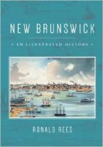 New Brunswick: An Illustrated History by Ronald Rees