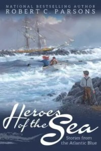 Heroes of the Sea: Stories from the Atlantic Blue by Robert C. Parsons