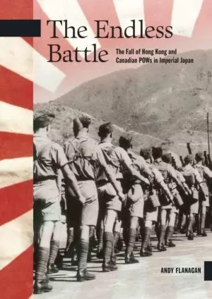 The Endless Battle: The Fall of Hong Kong and Canadian POWs in Imperial Japan by Andy Flanagan