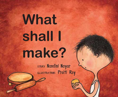 What Shall I Make? written by Nandini Nayar, illustrated by Proiti Roy (Tulika Books / Frances Lincoln, 2009)