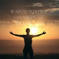 Warum Positive Gedanken so wichtig sind!