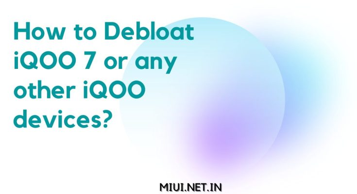 How to Debloat iQOO 7 or any other iQOO devices?