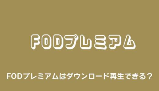 FODプレミアムの動画はダウンロードできるかまとめ【オフライン再生】