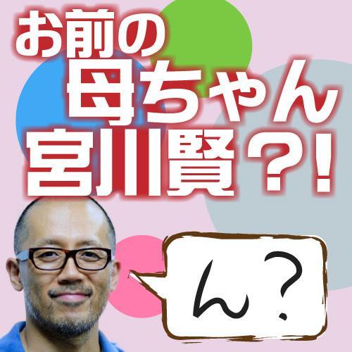 (新)お前の母ちゃん、宮川賢?!