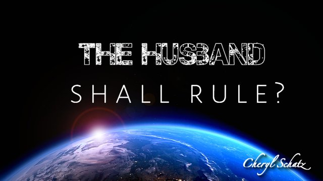 The husband shall rule - On Women in Ministry blog by Cheryl Schatz