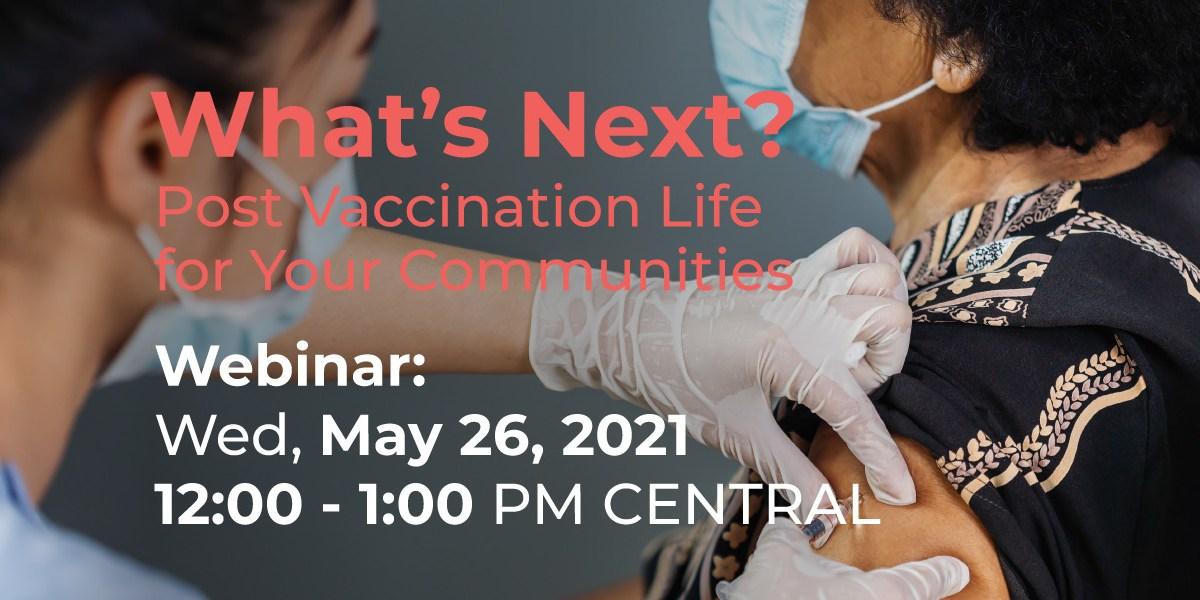 Post Vaccine Life for Communities Webinar