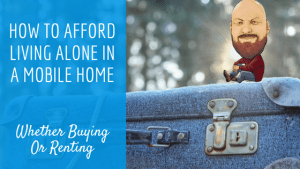 How To Afford Living Alone In A Mobile Home Whether Buying Or Renting