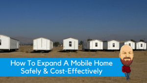 How To Expand A Mobile Home Safely & Cost-Effectively