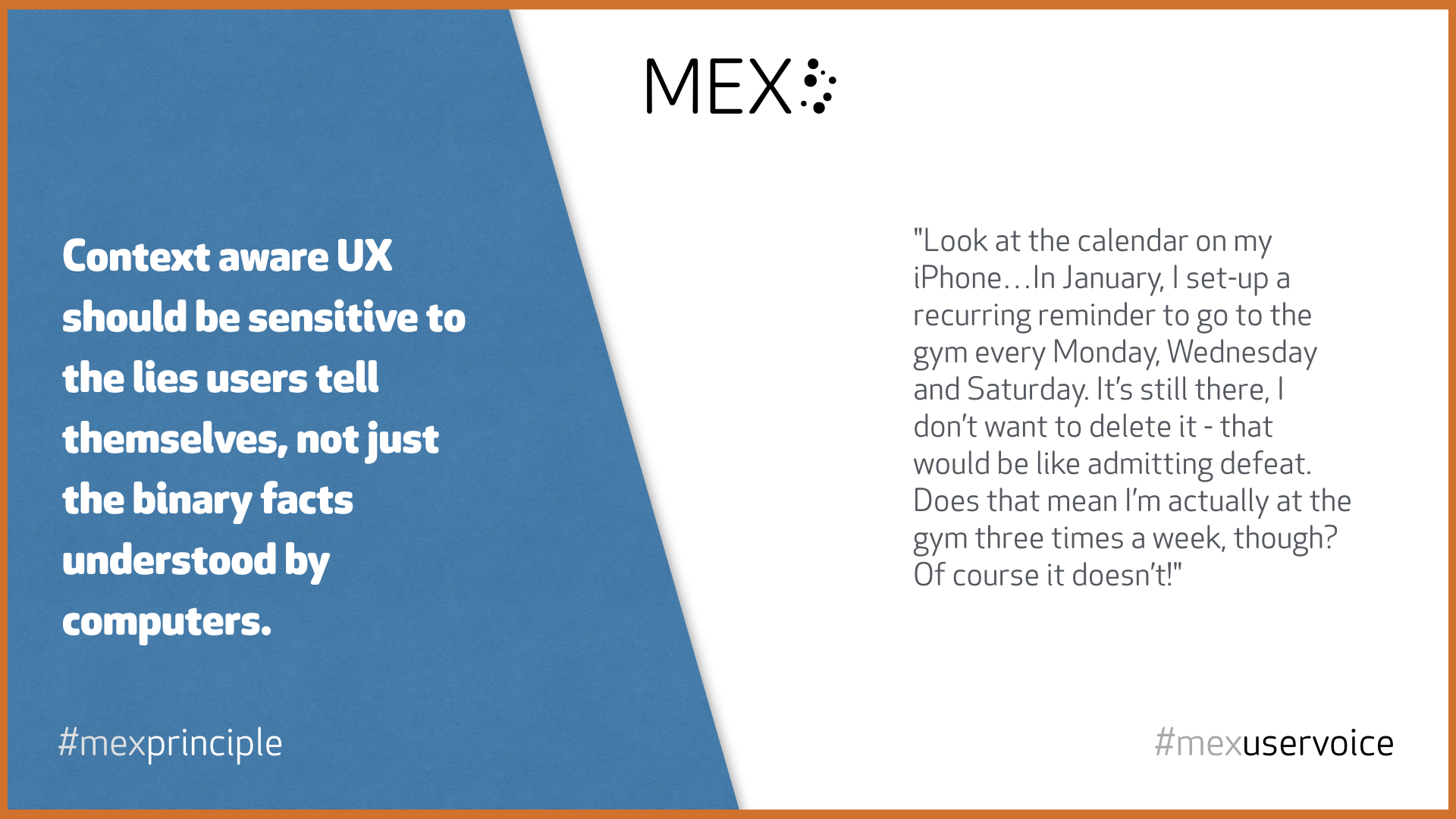 Context aware UX should be sensitive to the lies users tell themselves, not just the binary facts understood by computers. #mexprinciple