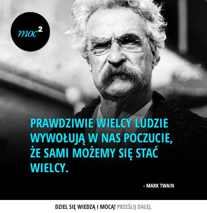 """""""Prawdziwie wielcy ludzie wywołują w nas poczucie, że sami możemy stać się wielcy."""" - Mark Twain"""