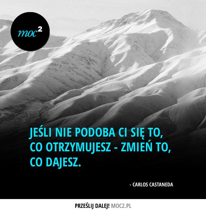 """""""Jeśli nie podoba Ci się to, co otrzymujesz - zmień to, co dajesz"""" - Carlos Castaneda"""