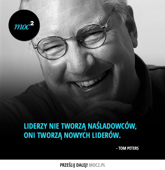 """""""Liderzy nie tworzą naśladowców, oni tworzą nowych liderów."""" - Tom Peters"""
