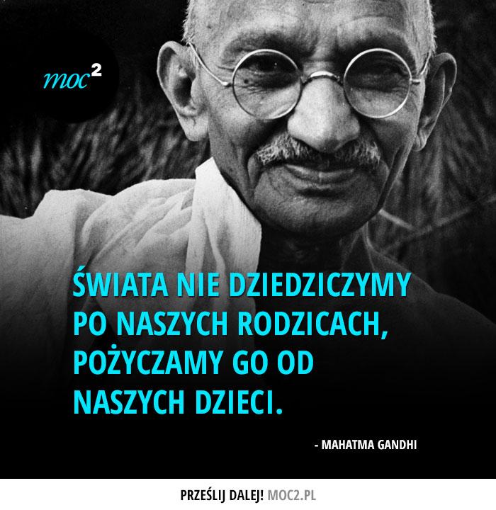 """""""Świata nie dziedziczymy po naszych rodzicach, pożyczamy go od naszych dzieci."""" - Mahatma Gandhi"""