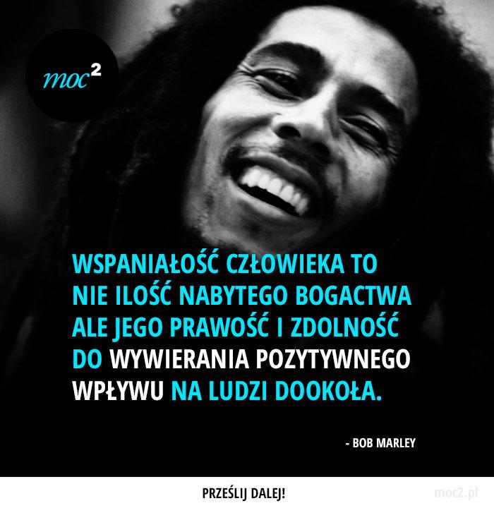 """""""Wspaniałość człowieka to nie ilość nabytego bogactwa ale jego prawość i zdolność do wywierania pozytywnego wpływu na ludzi dookoła."""" - Bob Marley"""
