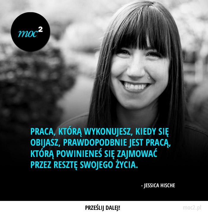 Praca, którą wykonujesz, kiedy się obijasz, prawdopodbnie jest pracą, którą powinieneś się zajmować przez resztę swojego życia. - Jessica Hische