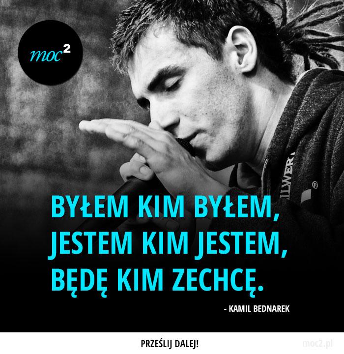 """""""Byłem kim byłem, jestem kim jestem, będę kim zechcę."""" - Kamil Bednarek"""