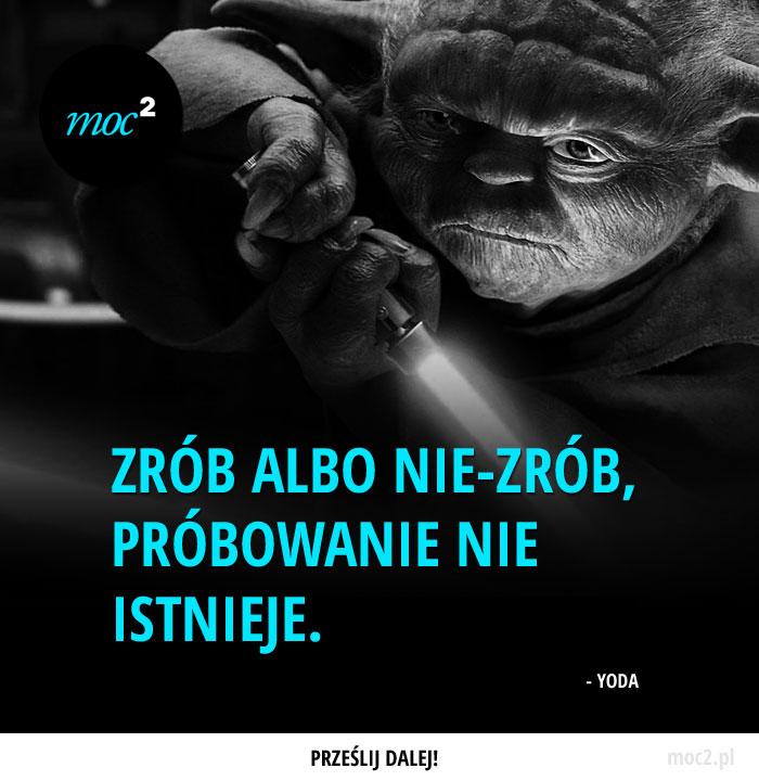 Zrób albo nie-zrób, próbowanie nie istnieje. - Yoda