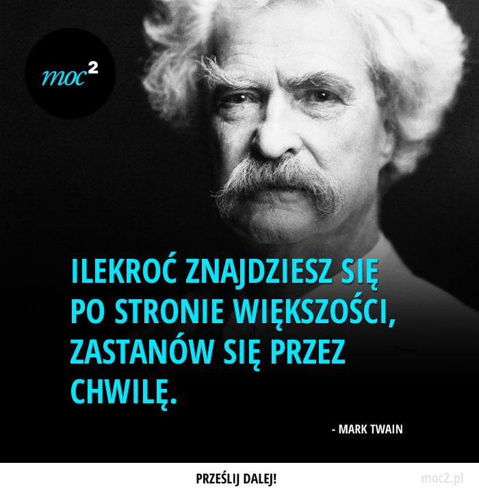 Ilekroć znajdziesz się po stronie większości, zastanów się przez chwilę. - Mark Twain