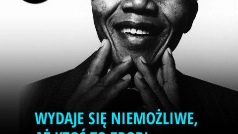 Wydaje się niemożliwe, aż ktoś to zrobi. – Nelson Mandela