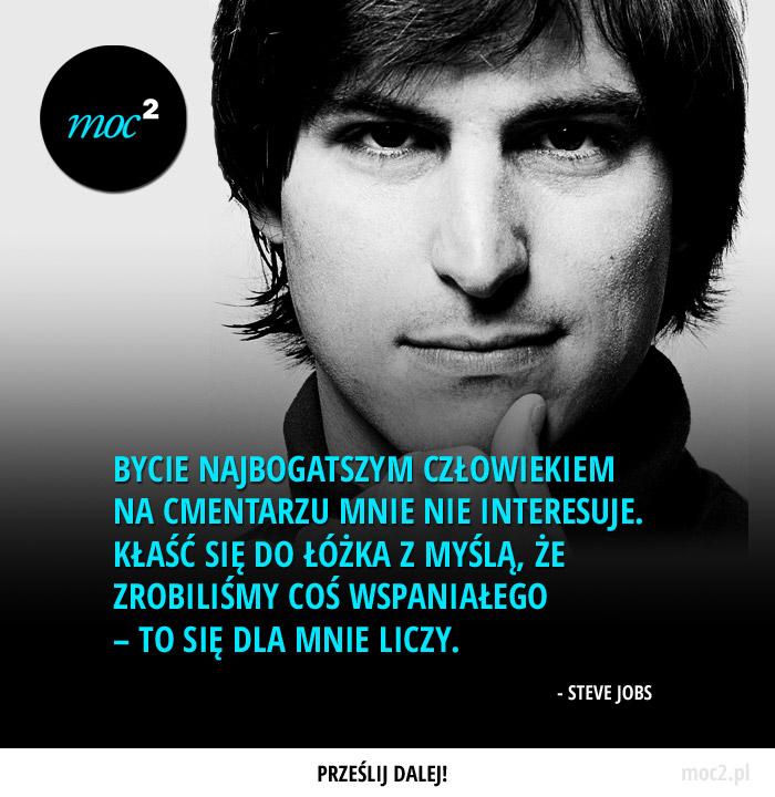 Bycie najbogatszym człowiekiem na cmentarzu mnie nie interesuje. Kłaść się do łóżka z myślą, że zrobiliśmy coś wspaniałego – to się dla mnie liczy. – Steve Jobs