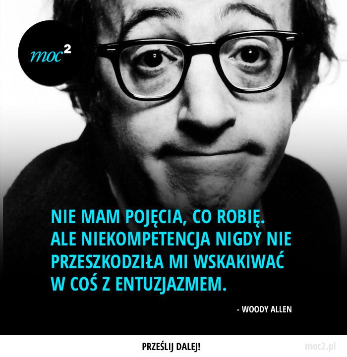 Nie mam pojęcia, co robię. Ale niekompetencja nigdy nie przeszkodziła mi wskakiwać w coś z entuzjazmem. – Woody Allen