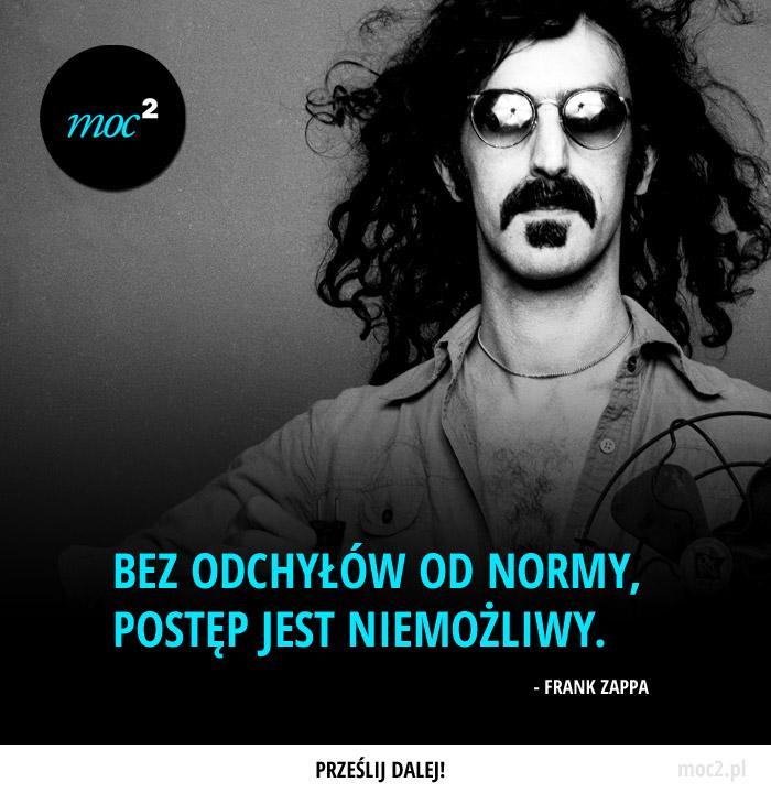 Bez odchyłów od normy, postęp jest niemożliwy. – Frank Zappa