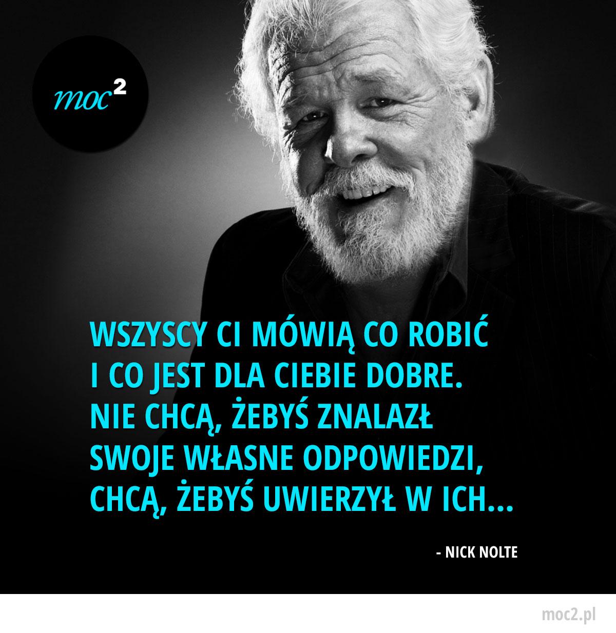 Motywacja - Wszyscy Ci mówią co robić i co jest dla Ciebie dobre. Nie chcą, żebyś znalazł swoje własne odpowiedzi, chcą, żebyś uwierzył w ich... - Nick Nolte / Socrates