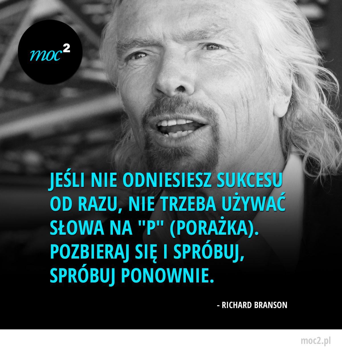 """Jeśli nie odniesiesz sukcesu od razu, nie trzeba używać słowa na """"P"""" (Porażka). Pozbieraj się i spróbuj, spróbuj ponownie. - Richard Branson"""
