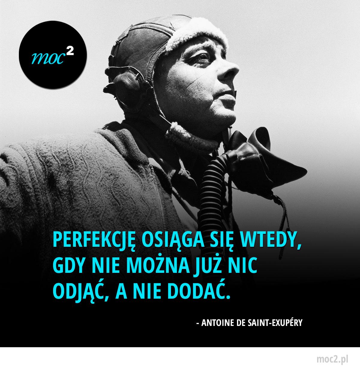 Perfekcję osiąga się wtedy, gdy nie można już nic odjąć, a nie dodać. - Antoine de Saint-Exupéry