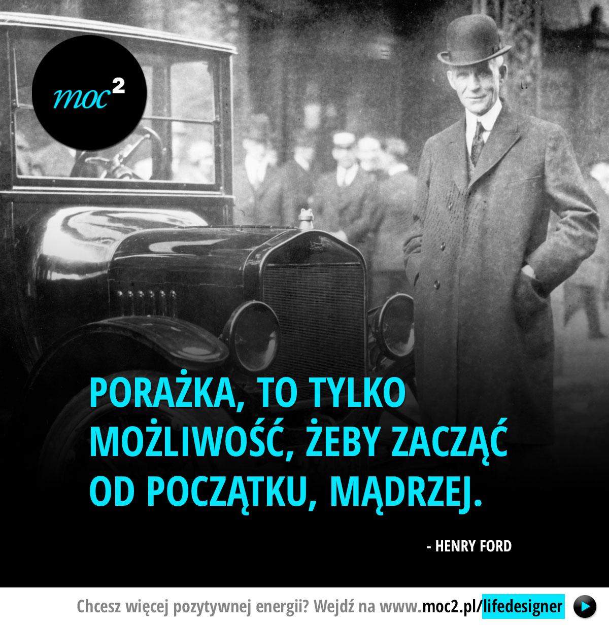 Porażka, to tylko możliwość, żeby zacząć od początku, mądrzej. - Henry Ford