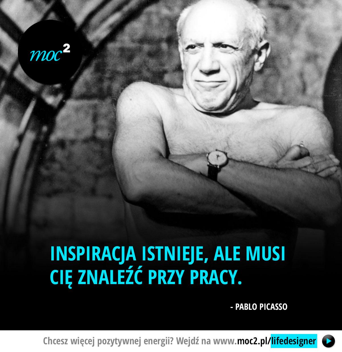 Inspiracja istnieje, ale musi cię znaleźć przy pracy. - Pablo Picasso