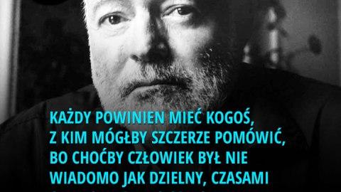 Każdy powinien mieć kogoś, z kim mógłby szczerze pomówić, bo choćby człowiek był nie wiadomo jak dzielny, czasami czuje się bardzo samotny. - Ernest Hemingway