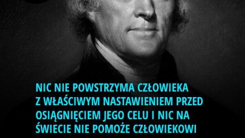 Nic nie powstrzyma człowieka z właściwym nastawieniem przed osiągnięciem jego celu i nic na świecie nie pomoże człowiekowi ze złym nastawieniem. - Thomas Jefferson
